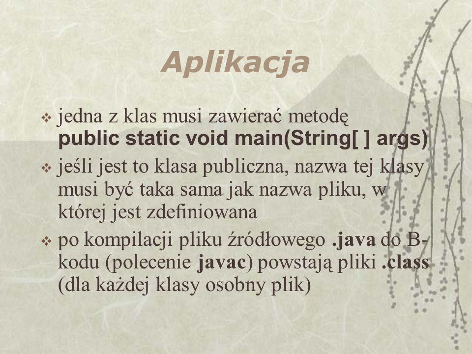 Aplikacja jedna z klas musi zawierać metodę public static void main(String[ ] args)
